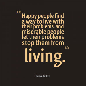 ... , and miserable people let their problems stop them from living