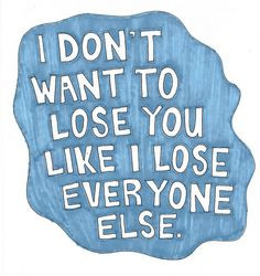 don't want to lose you like I lose everyone else. - LaineyLamonto ...