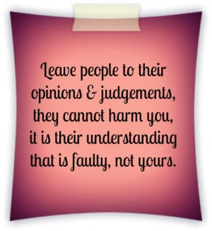 Leave people to their opinions & judgements, they cannot harm you, it ...