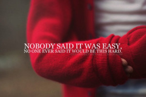 Nobody said it was easy, no one ever said it would be this hard.