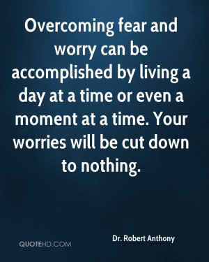 Overcoming fear and worry can be accomplished by living a day at a ...