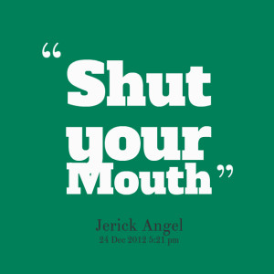 Quotes Picture: shut your mouth