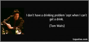... have a drinking problem 'cept when I can't get a drink. - Tom Waits