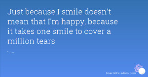 Just because I smile doesn't mean that I'm happy, because it takes ...