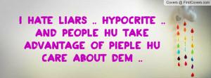 hate liars .. hypocrite .. and people hu take advantage of pieple hu ...