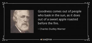 Goodness comes out of people who bask in the sun, as it does out of a ...