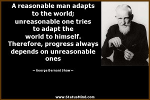 reasonable man adapts to the world; unreasonable one tries to adapt ...