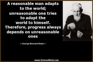 reasonable man adapts to the world; unreasonable one tries to adapt ...
