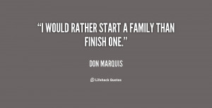 would rather start a family than finish one.