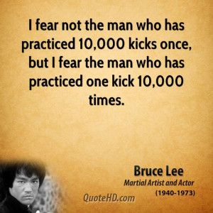 ... once, but I fear the man who has practiced one kick 10,000 times