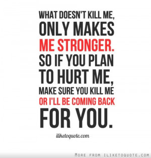 ... me stronger. So if you plan to hurt me, make sure you kill me or I'll