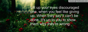 Lift up your eyes discouraged one, when you feel like giving up. When ...