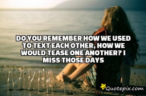 ... to text each other, how we would tease one another? I miss those days