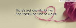 there's just one life to liveand there's no time to waste , Pictures