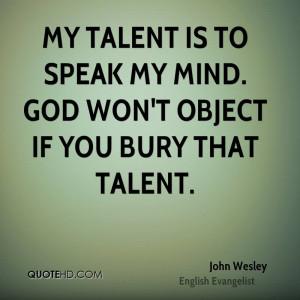 My talent is to speak my mind. God won't object if you bury that ...