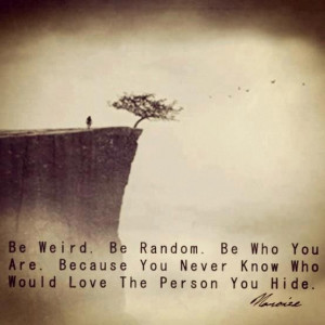 Be Who You Are, You Never Know Who'd Love The Person You Hide: Quote ...