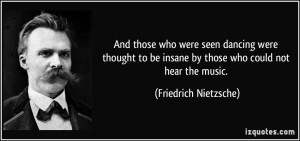 ... be insane by those who could not hear the music. - Friedrich Nietzsche