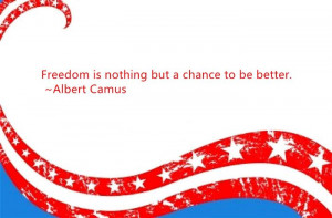 Freedom Is Nothing But A Chance To Be Better. ~ Albert Camus.
