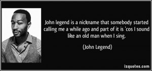 John legend is a nickname that somebody started calling me a while ago ...