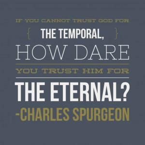 ... for the temporal, how dare you trust Him for the eternal? — Spurgeon