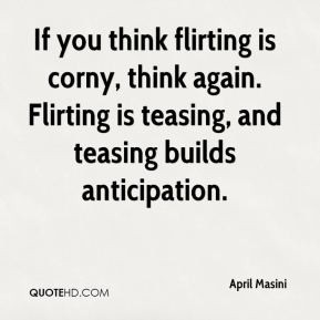 If you think flirting is corny, think again. Flirting is teasing, and ...