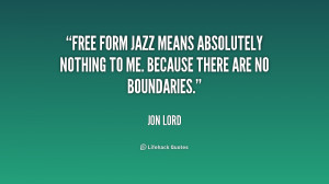 Free form jazz means absolutely nothing to me. Because there are no ...