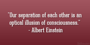 Our separation of each other is an optical illusion of consciousness ...