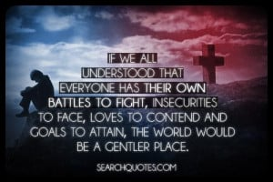 ... to contend and goals to attain, the world would be a gentler place