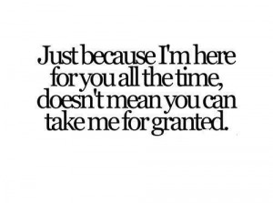 Just Because I'm Here For You All The Time, Doesn't Mean You Can ...