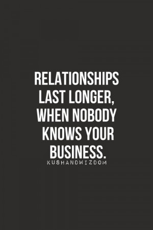 Relationships last longer, when nobody knows your business