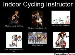 Indoor Cycling Instructor... - What people think I do, what I really ...