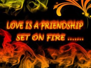 Love is a friendship set on fire.