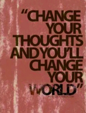 Change your thoughts, change your world!