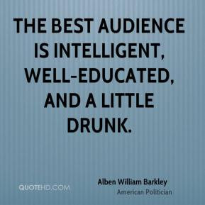 ... The best audience is intelligent, well-educated, and a little drunk