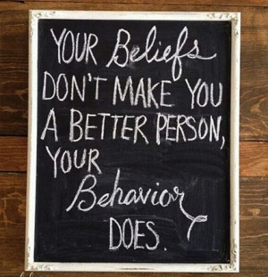 Your beliefs don't make you a better person. Your behaviour does.