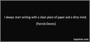 ... writing with a clean piece of paper and a dirty mind. - Patrick Dennis