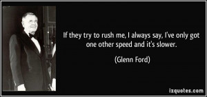 If they try to rush me, I always say, I've only got one other speed ...
