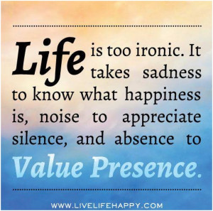 Life is too ironic. It takes sadness to know what happiness is, noise ...