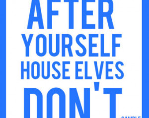 Clean up after yourself House Elves Don't work here.' Harry Potter ...