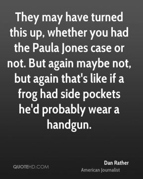 Dan Rather - They may have turned this up, whether you had the Paula ...