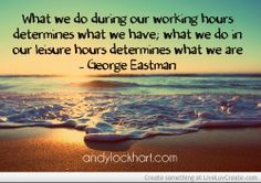 our working hours determines what we have; what we do in our leisure ...