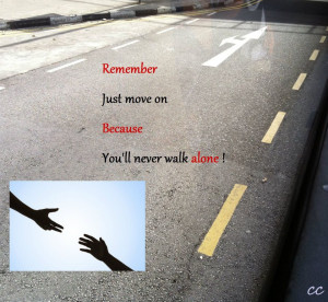 Remember just move on because you will never walk alone