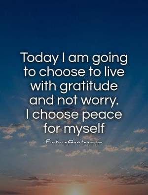Today I am going to choose to live with gratitude and not worry. I ...