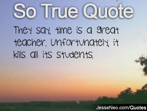 ... , time is a great teacher. Unfortunately, it kills all its students