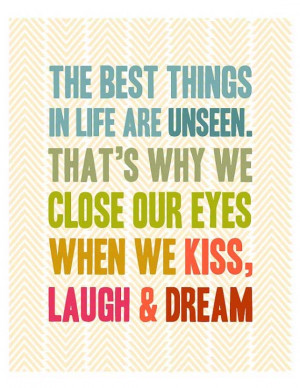 ... unseen. That's why we close our eyes when we kiss, laugh and dream