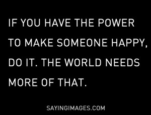 have the power to make someone happy, do it appeared first on Quotes ...