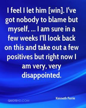 Kenneth Ferrie - I feel I let him [win]. I've got nobody to blame but ...