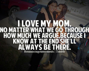 love my mom. No matter what we go through how much we argue, because ...