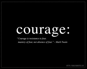 Courage is resistance to fear, mastery of fear, not absence of fear ...