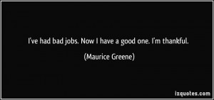 ve had bad jobs. Now I have a good one. I'm thankful. - Maurice ...